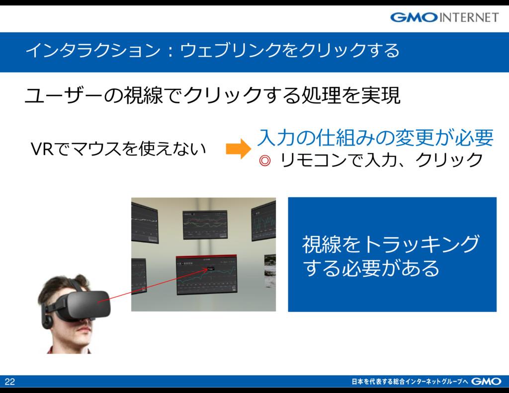 22 入⼒の仕組みの変更が必要 ◎ リモコンで入⼒、クリック VRでマウスを使えない インタラ...