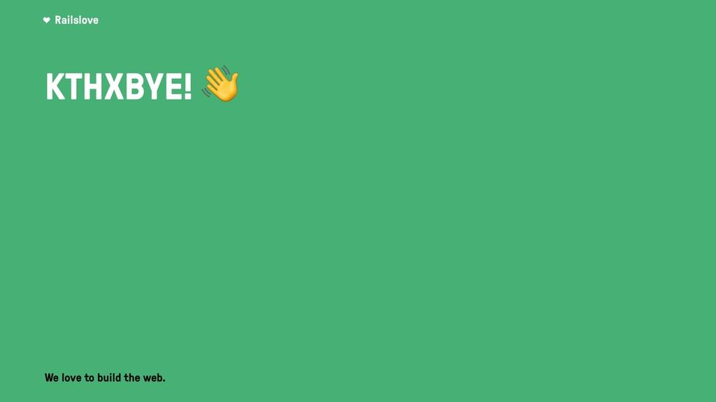 Railslove We love to build the web. KTHXBYE!