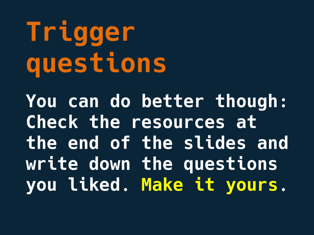 Trigger questions You can do better though: Che...