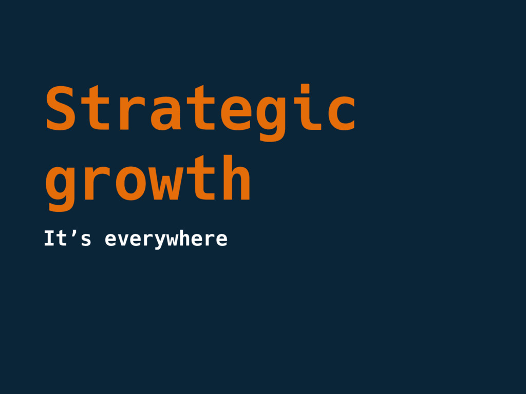Strategic growth It's everywhere