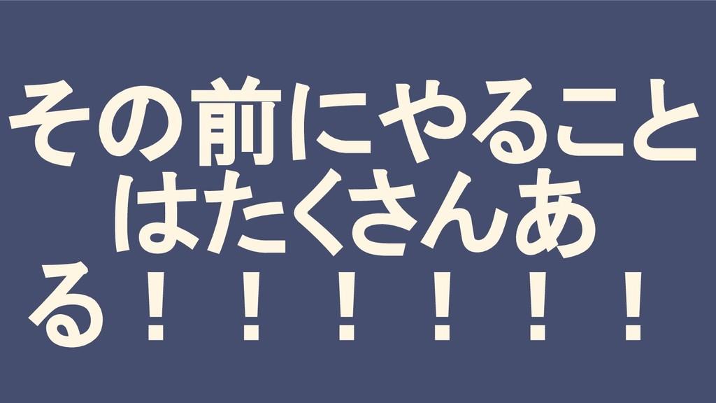 その前にやること はたくさんあ る!!!!!!