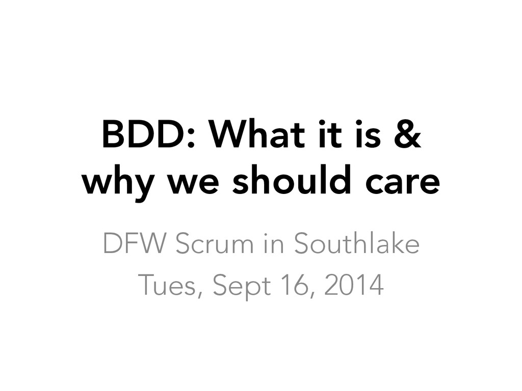 BDD: What it is & why we should care DFW Scrum...