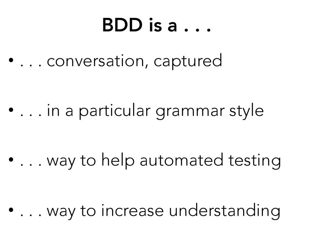BDD is a . . . • . . . conversation, captured...