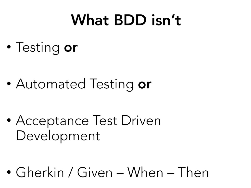 What BDD isn't • Testing or • Automated Tes...