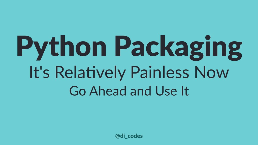 Python Packaging It's Rela*vely Painless Now Go...