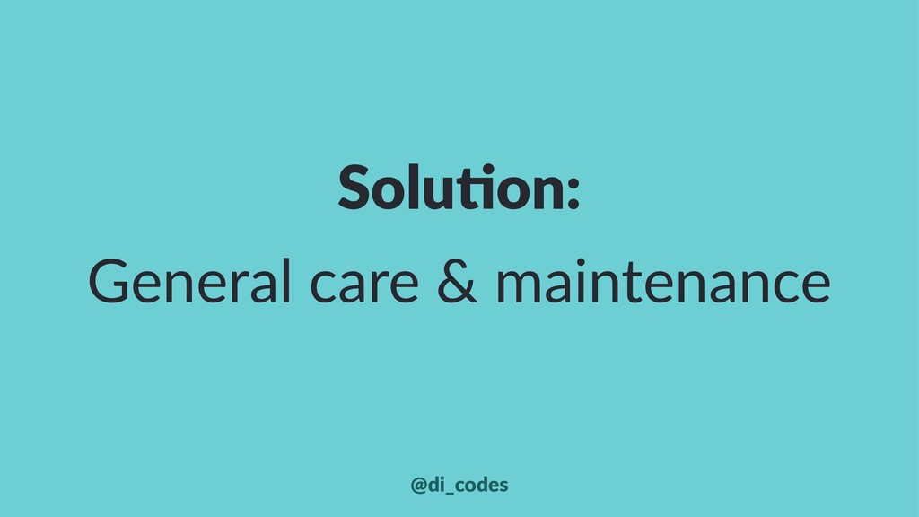Solu%on: General care & maintenance @di_codes