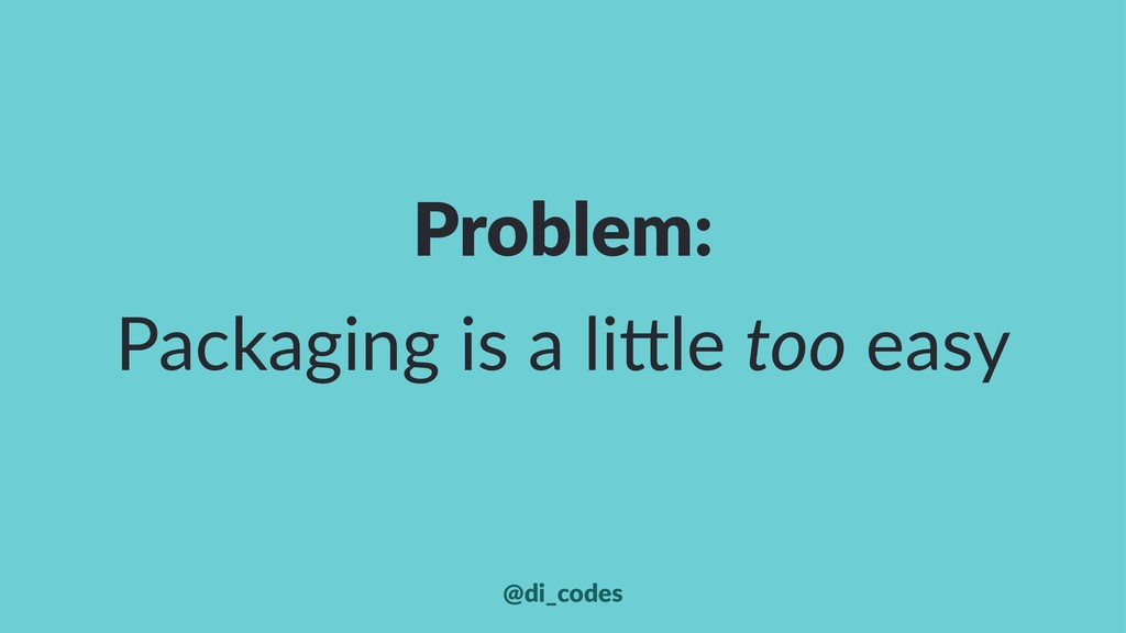 Problem: Packaging is a li+le too easy @di_codes