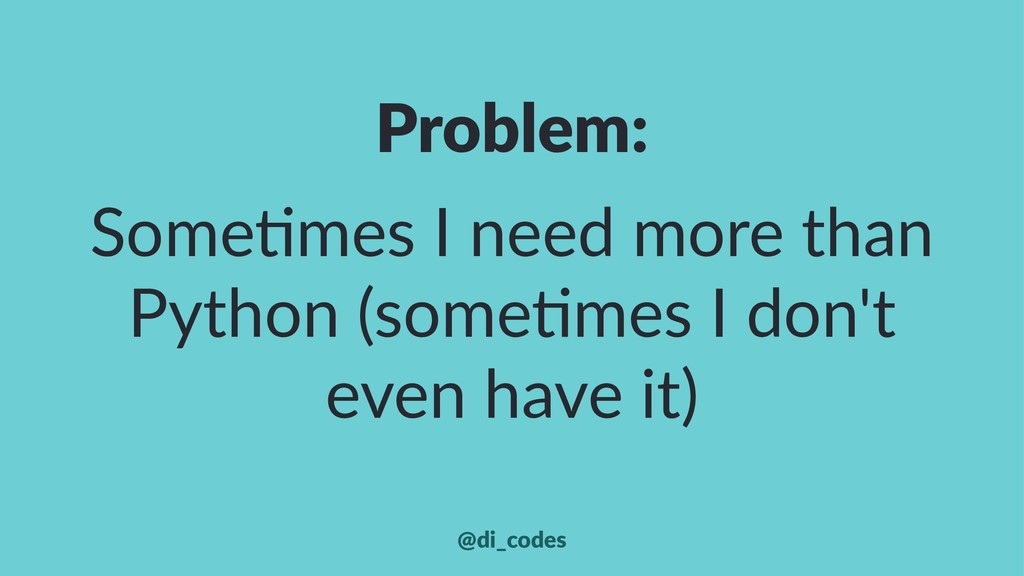 Problem: Some%mes I need more than Python (some...