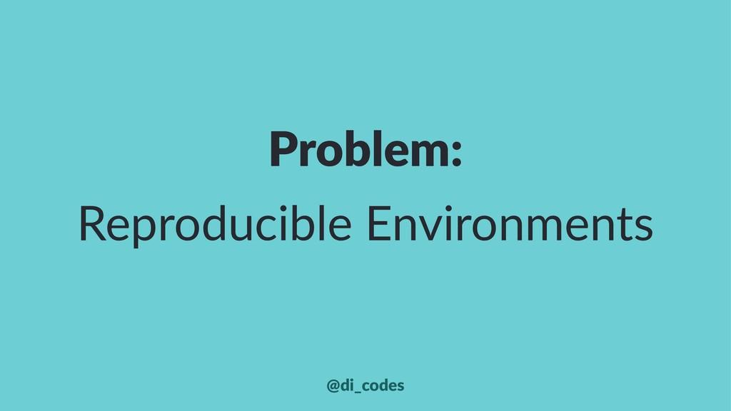 Problem: Reproducible Environments @di_codes