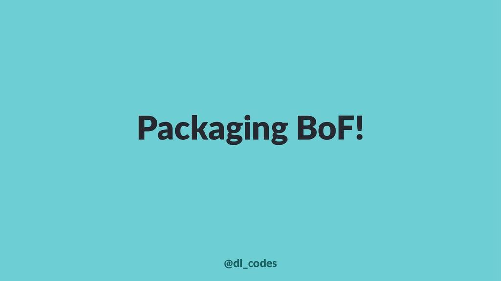 Packaging BoF! @di_codes