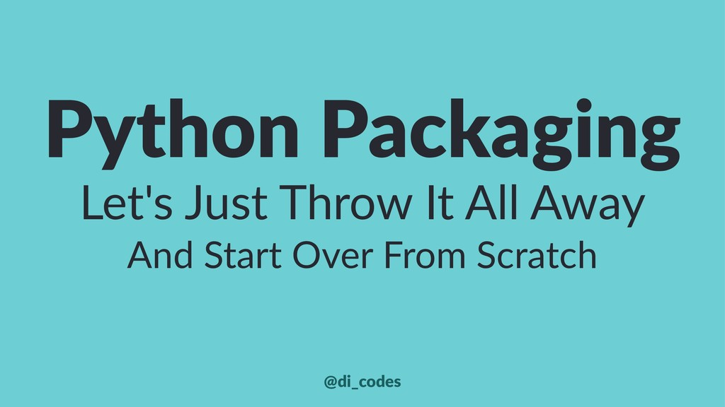 Python Packaging Let's Just Throw It All Away A...