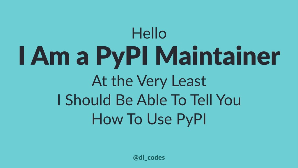 Hello I Am a PyPI Maintainer At the Very Least ...