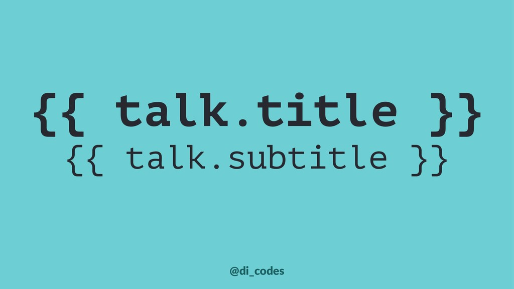 {{ talk.title }} {{ talk.subtitle }} @di_codes
