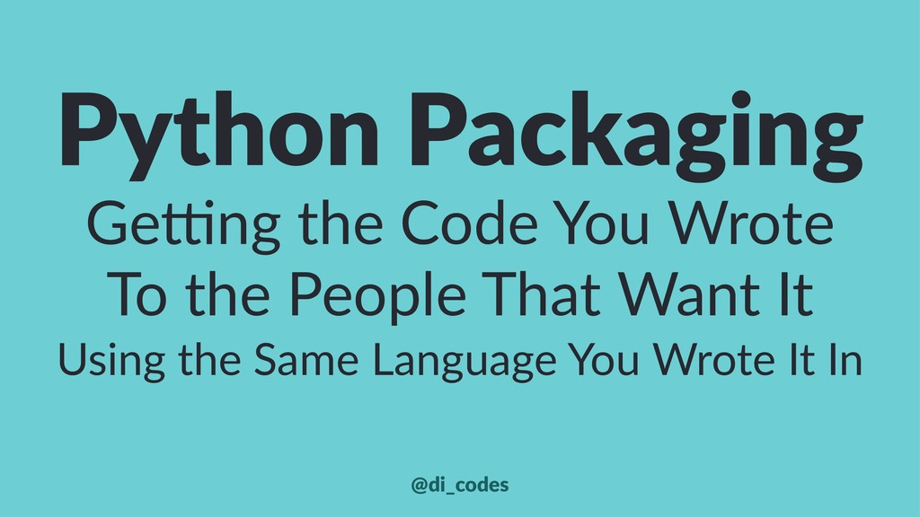 Python Packaging Ge#ng the Code You Wrote To th...