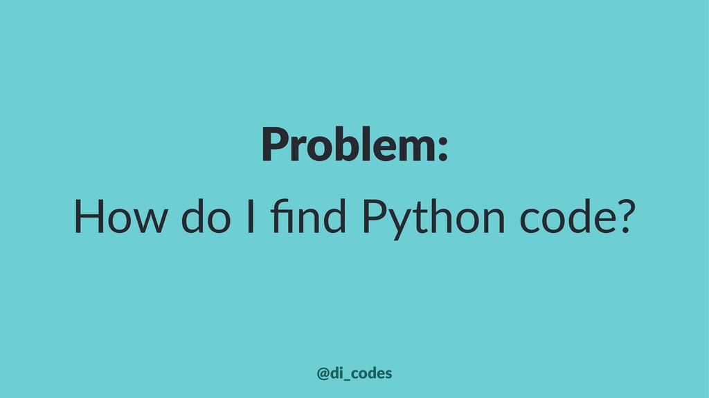 Problem: How do I find Python code? @di_codes