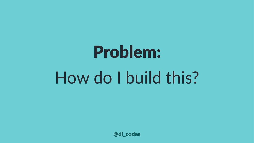 Problem: How do I build this? @di_codes