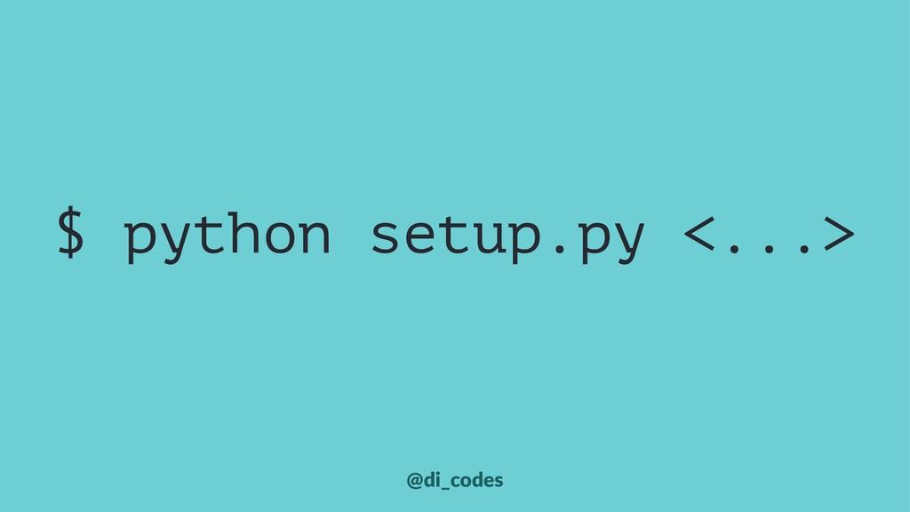 $ python setup.py <...> @di_codes