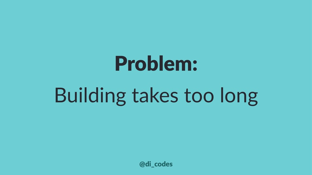 Problem: Building takes too long @di_codes