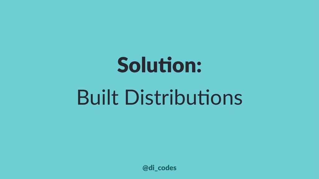 Solu%on: Built Distribu+ons @di_codes