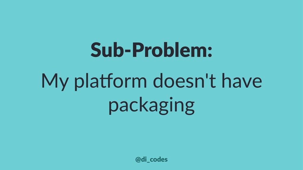 Sub-Problem: My pla'orm doesn't have packaging ...
