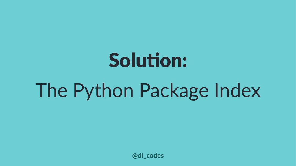 Solu%on: The Python Package Index @di_codes
