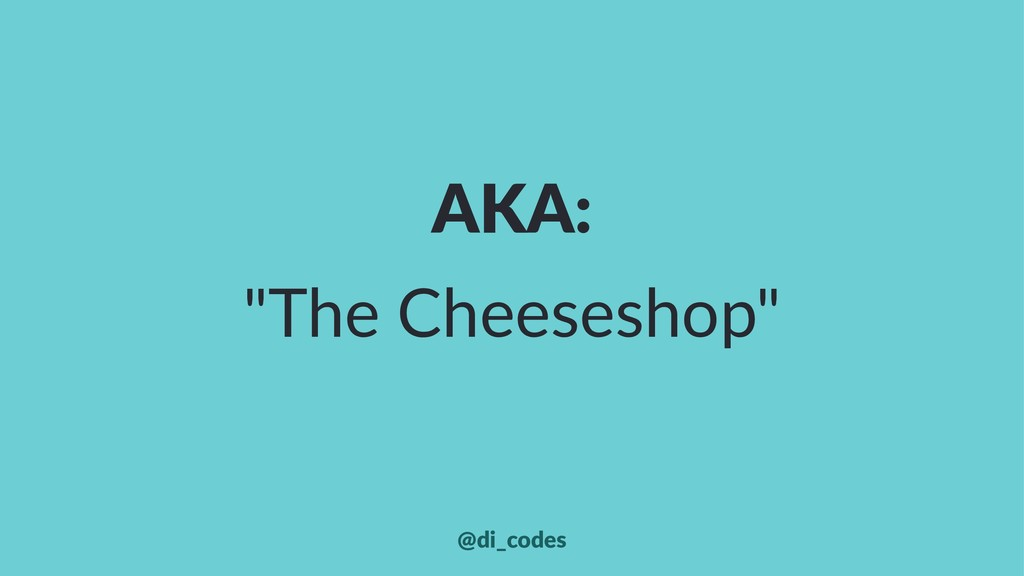 "AKA: ""The Cheeseshop"" @di_codes"