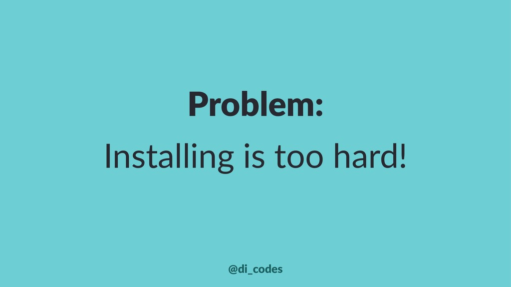 Problem: Installing is too hard! @di_codes