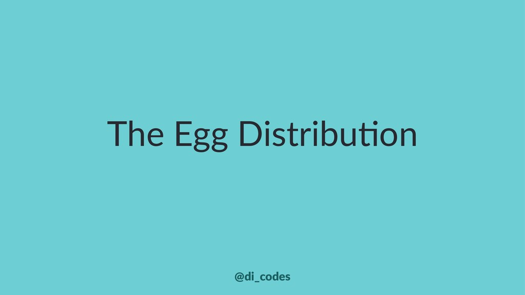 The Egg Distribu.on @di_codes