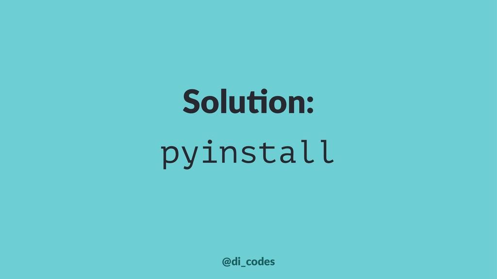 Solu%on: pyinstall @di_codes