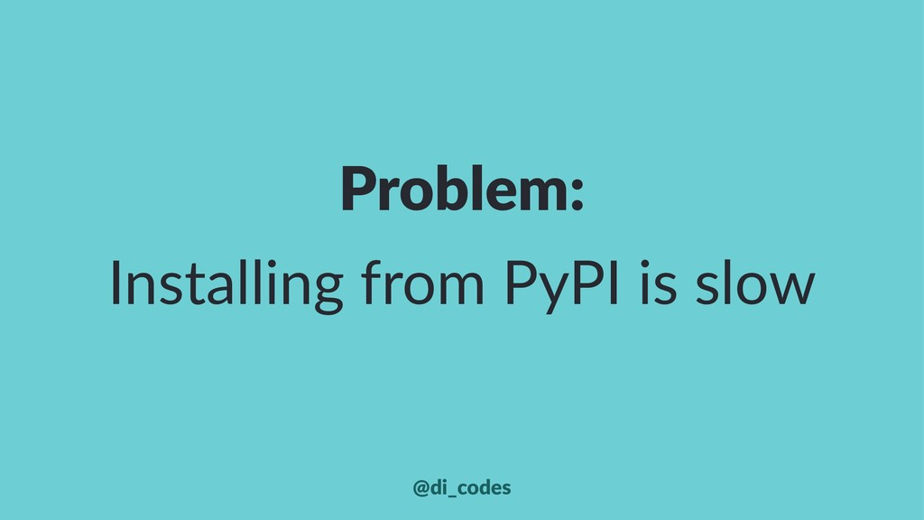 Problem: Installing from PyPI is slow @di_codes