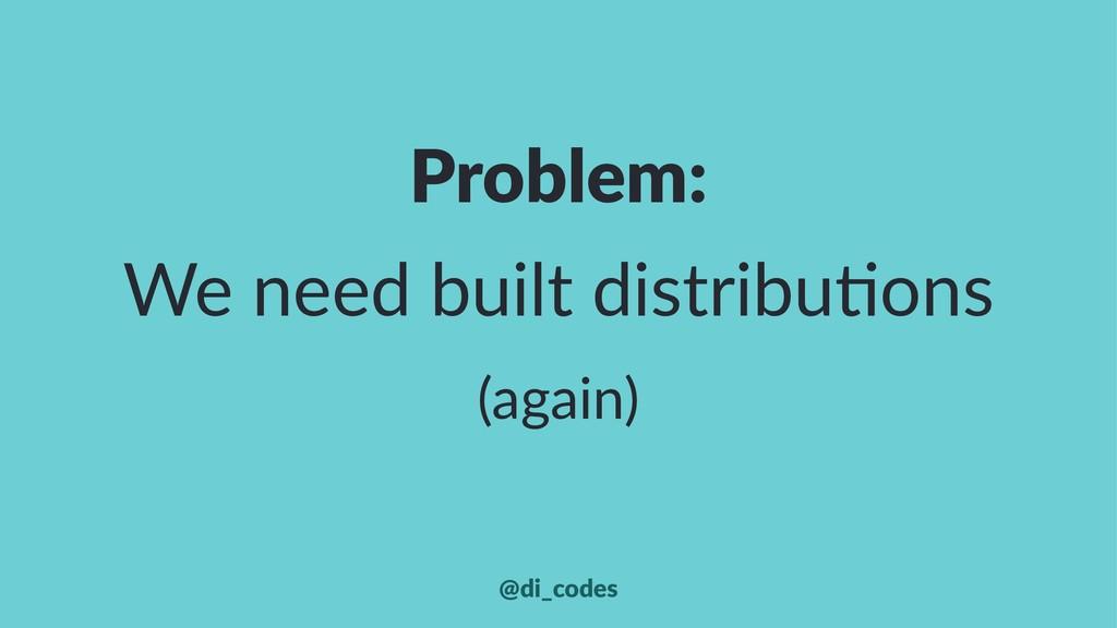 Problem: We need built distribu-ons (again) @di...