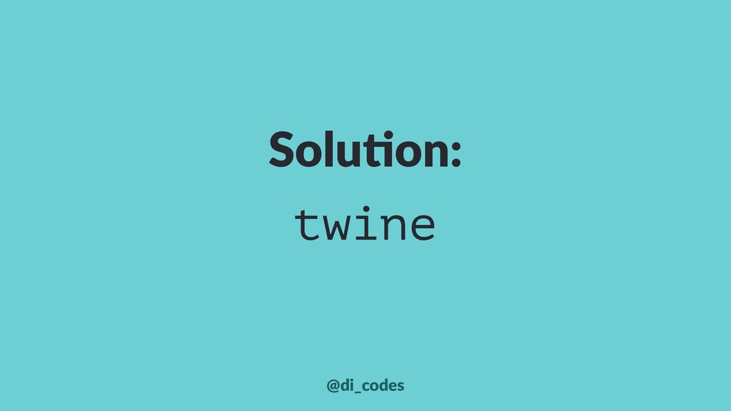Solu%on: twine @di_codes