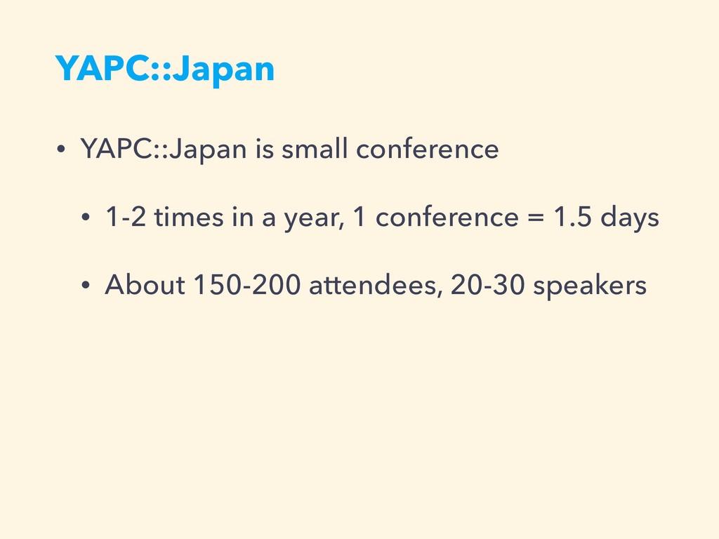 YAPC::Japan • YAPC::Japan is small conference •...