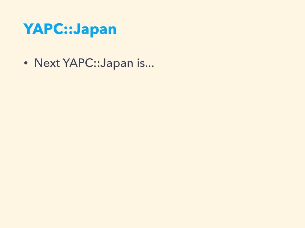 YAPC::Japan • Next YAPC::Japan is...