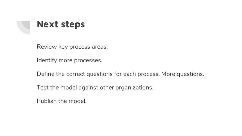 Next steps Review key process areas. Identify m...