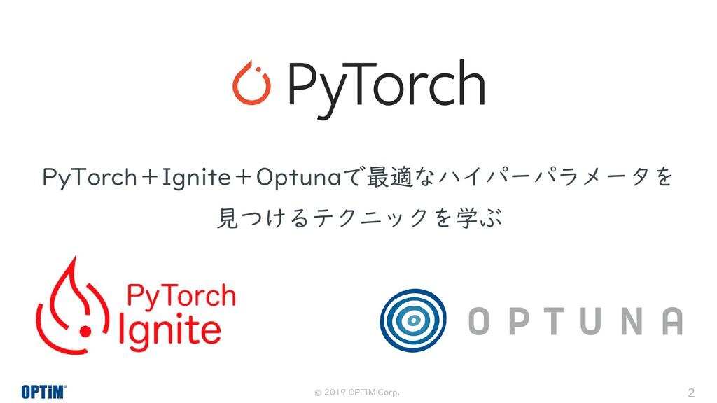 © 2019 OPTiM Corp. 2 PyTorch+Ignite+Optunaで最適なハ...