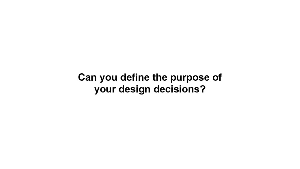Can you define the purpose of your design decis...