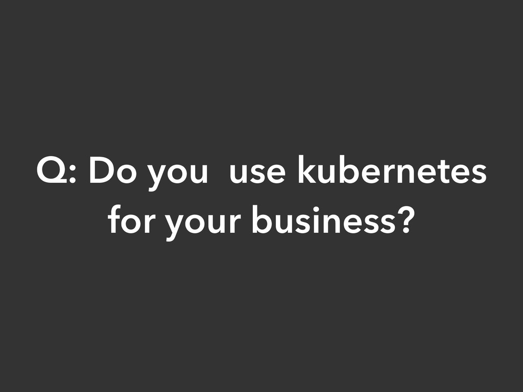 Q: Do you use kubernetes for your business?