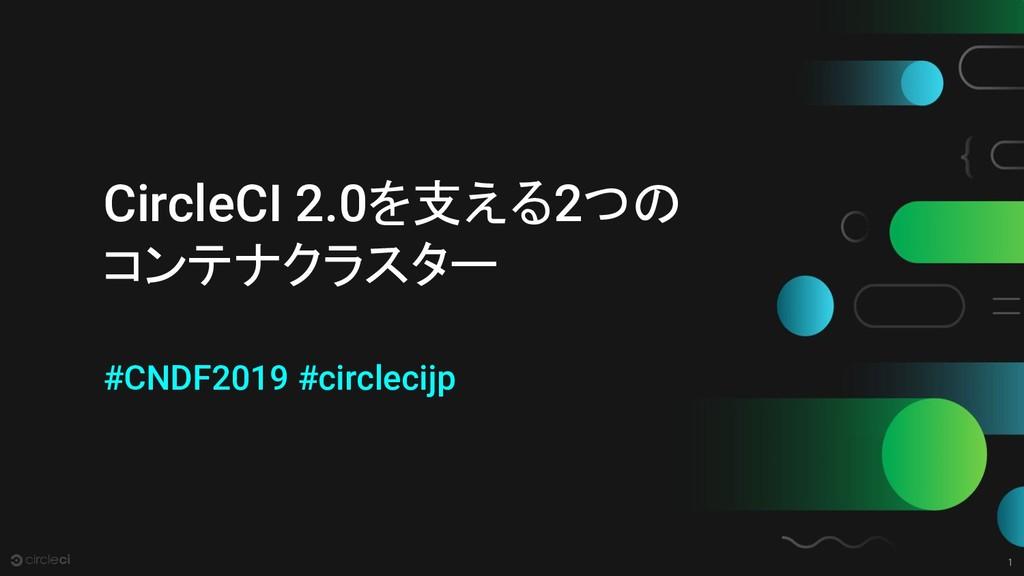 1 CircleCI 2.0を支える2つの コンテナクラスター #CNDF2019 #circ...