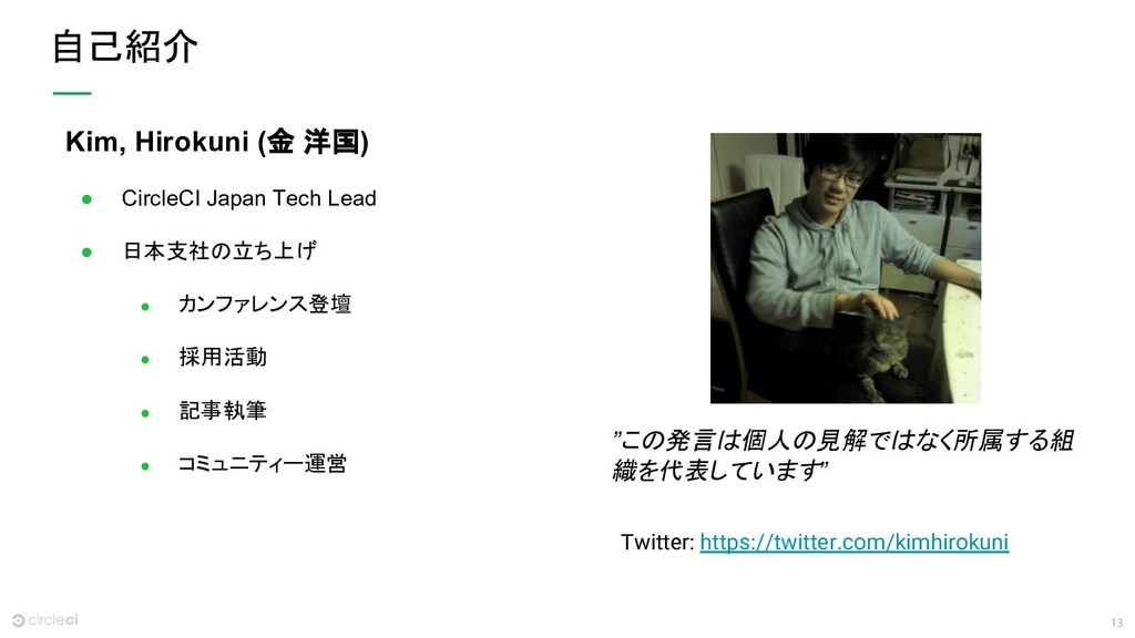 13 自己紹介 Kim, Hirokuni (金 洋国) ● CircleCI Japan T...