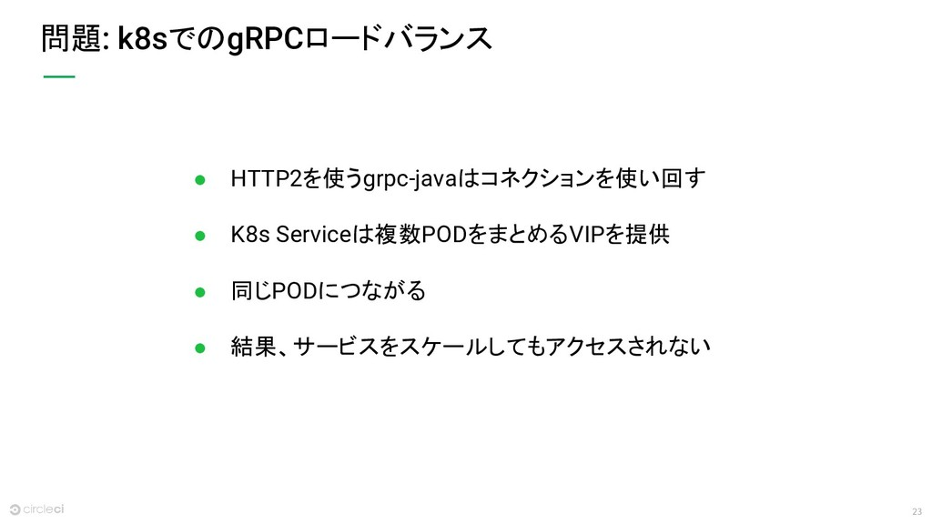 23 問題: k8sでのgRPCロードバランス ● HTTP2を使うgrpc-javaはコネク...