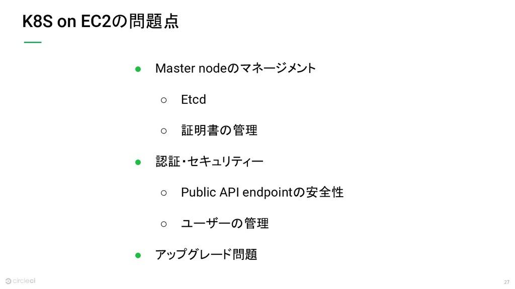 27 K8S on EC2の問題点 ● Master nodeのマネージメント ○ Etcd ...
