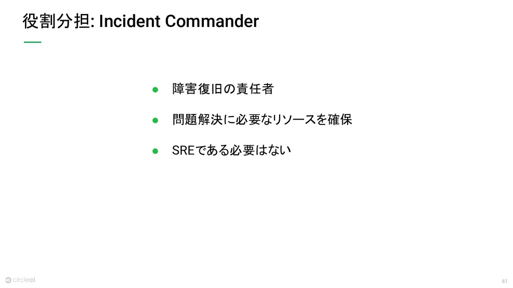 61 役割分担: Incident Commander ● 障害復旧の責任者 ● 問題解決に必...