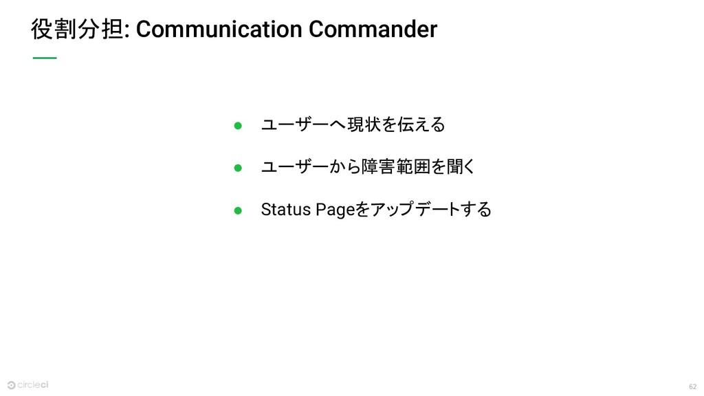 62 役割分担: Communication Commander ● ユーザーへ現状を伝える ...