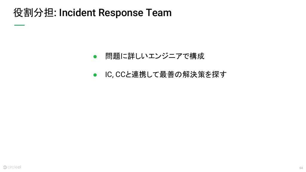 64 役割分担: Incident Response Team ● 問題に詳しいエンジニアで構...