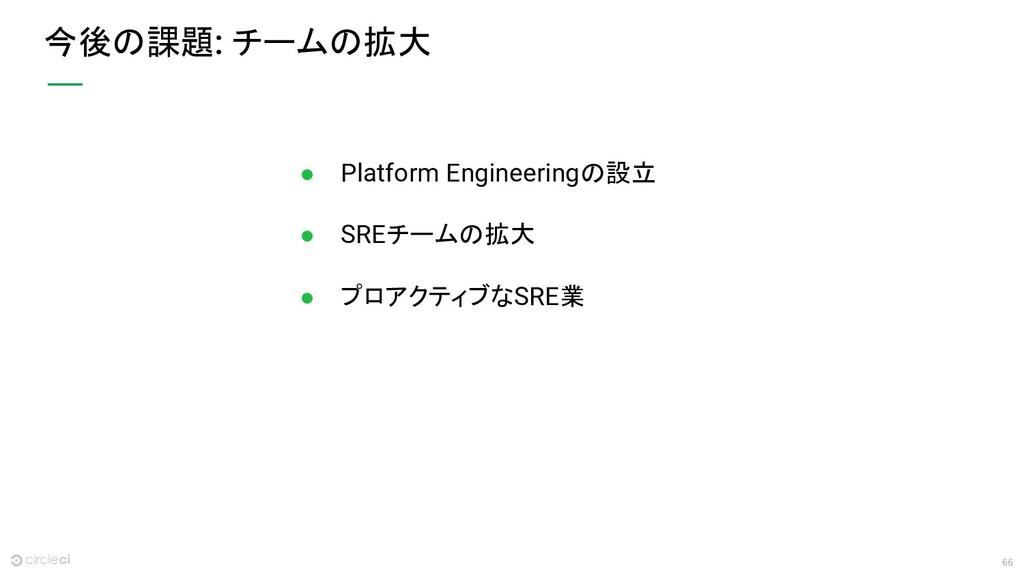 66 今後の課題: チームの拡大 ● Platform Engineeringの設立 ● SR...