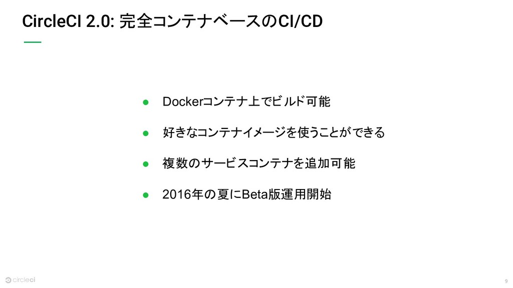 9 CircleCI 2.0: 完全コンテナベースのCI/CD ● Dockerコンテナ上でビ...