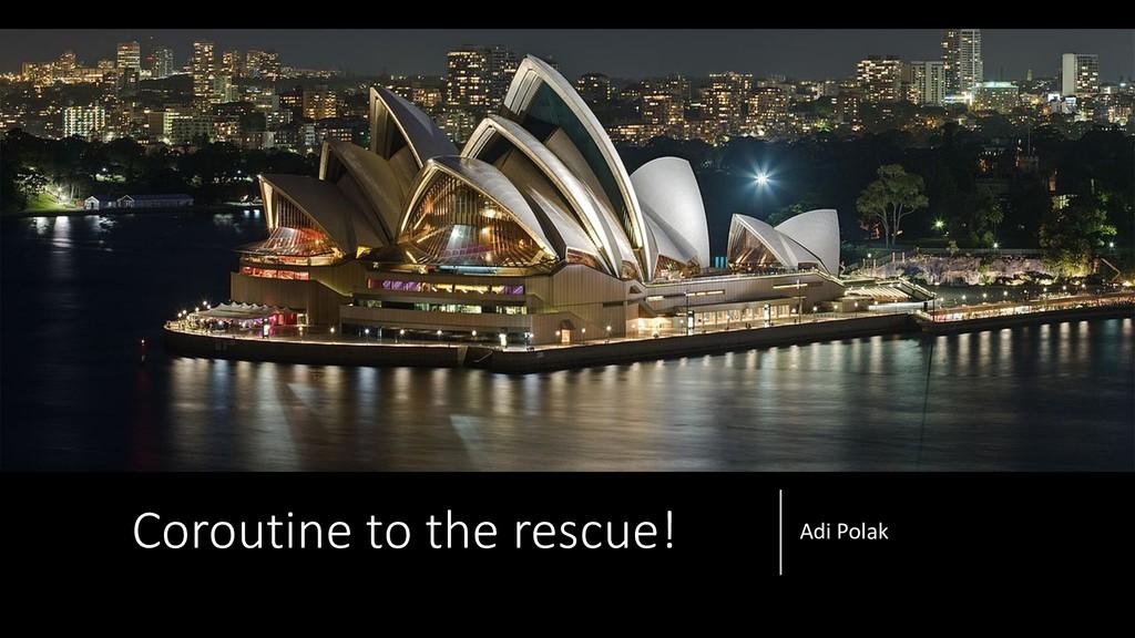 Coroutine to the rescue! Adi Polak