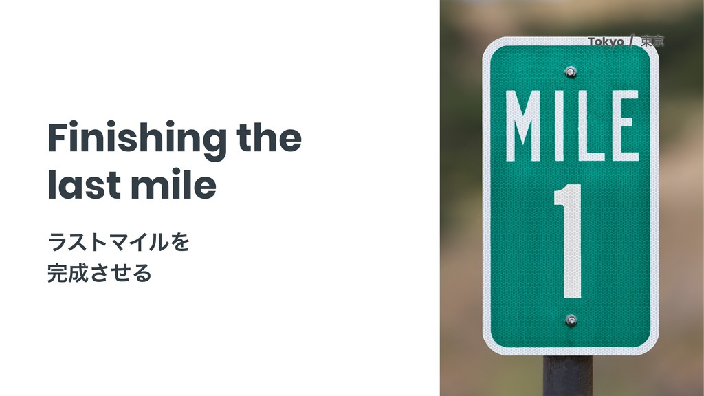 Finishing the last mile Tokyo ϥετϚΠϧΛ ͤ͞Δ T...