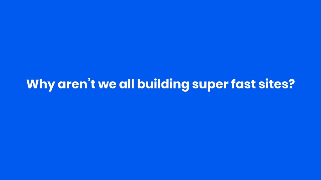 Why aren't we all building super fast sites?